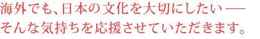海外でも、日本の文化を大切にしたいーそんな気持ちを応援させて頂きます。