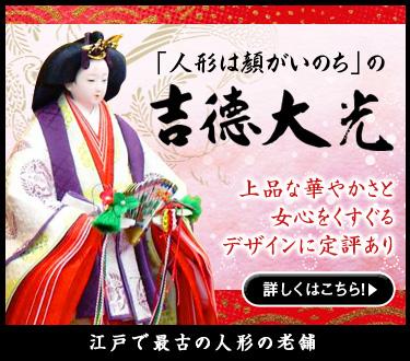 江戸で最古の人形の老舗「人形は顔がいのち」の吉徳大光 上品な華やかさと女心をくすぐるデザインに定評あり 詳しくはこちら!