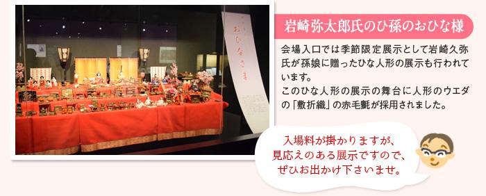 岩崎弥太郎氏のひ孫のおひな様 会場入口では季節限定展示として岩崎久弥氏が孫娘に贈ったひな人形の展示も行われています。このひな人形の展示の舞台に人形のウエダの「敷折織」の赤毛氈が採用されました。